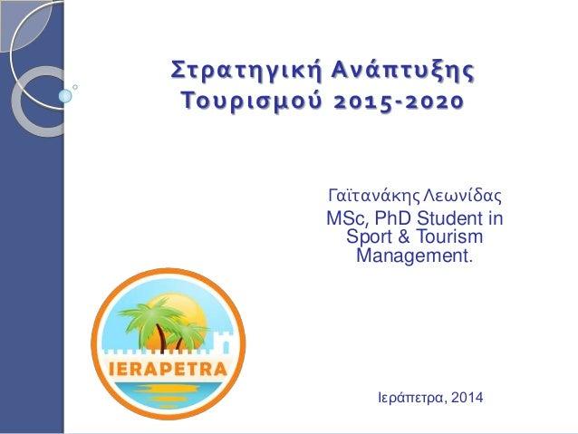 Στρατηγική Ανάπτυξης Τουρισμού 2015-2020 ΓαϊτανάκηςΛεωνίδας MSc, PhD Student in Sport & Tourism Management. Ιεράπετρα, 2014