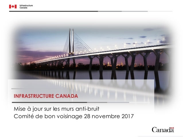 INFRASTRUCTURE CANADA Mise à jour sur les murs anti-bruit Comité de bon voisinage 28 novembre 2017