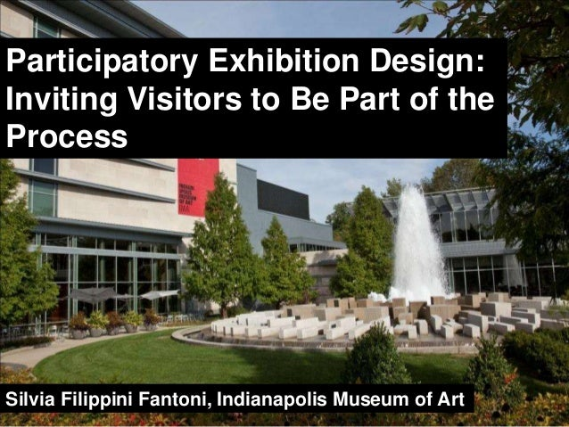 Participatory Exhibition Design:  Inviting Visitors to Be Part of the  Process  Silvia Filippini Fantoni, Indianapolis Mus...
