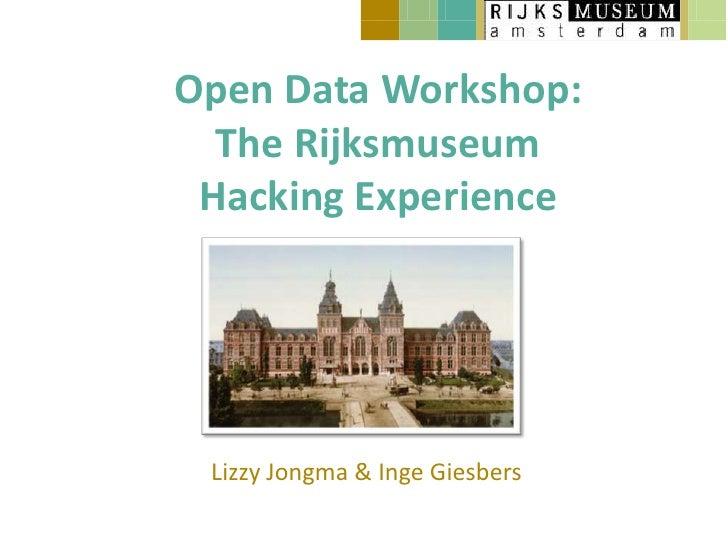 Open Data Workshop:  The Rijksmuseum Hacking Experience Lizzy Jongma & Inge Giesbers