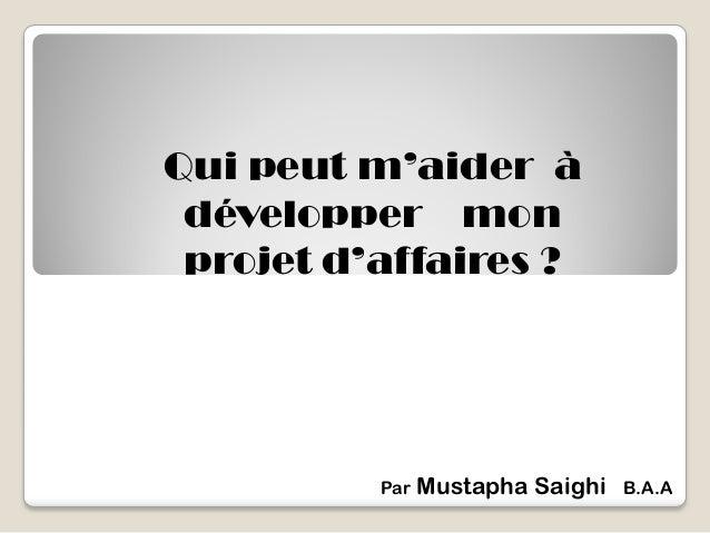 Qui peut m'aider à développer mon projet d'affaires ? Par Mustapha Saighi B.A.A