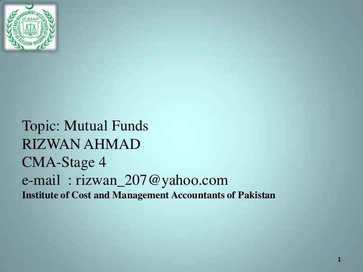 Topic: Mutual FundsRIZWAN AHMADCMA-Stage 4e-mail : rizwan_207@yahoo.comInstitute of Cost and Management Accountants of Pak...