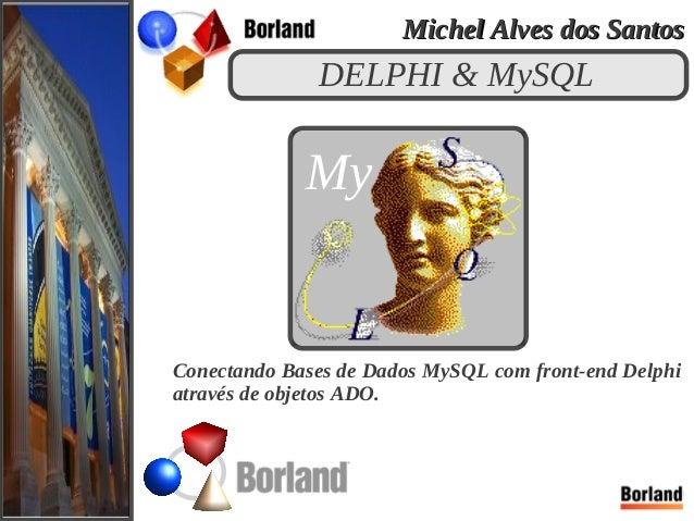 DELPHI & MySQL Conectando Bases de Dados MySQL com front-end Delphi através de objetos ADO. My Michel Alves dos SantosMich...