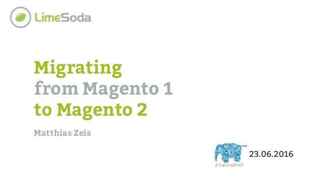 Migrating from Magento 1 to Magento 2 Matthias Zeis 23.06.2016