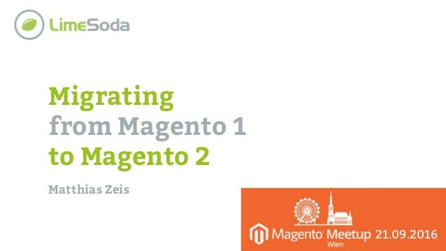 Migrating from Magento 1 to Magento 2 Matthias Zeis 21.09.2016