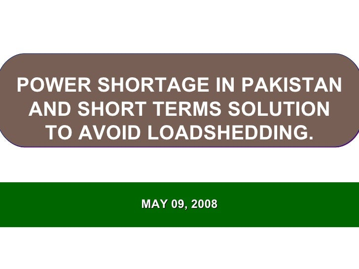 MAY 09, 2008 POWER SHORTAGE IN PAKISTAN AND SHORT TERMS SOLUTION TO AVOID LOADSHEDDING.