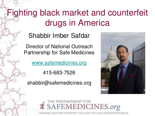 Fighting black market and counterfeit drugs in America Shabbir Imber Safdar Director of National Outreach Partnership for ...