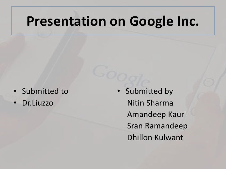 Presentation on Google Inc.<br />Submitted to <br />Dr.Liuzzo<br />Submitted by<br />     Nitin Sharma<br />     Amandeep ...