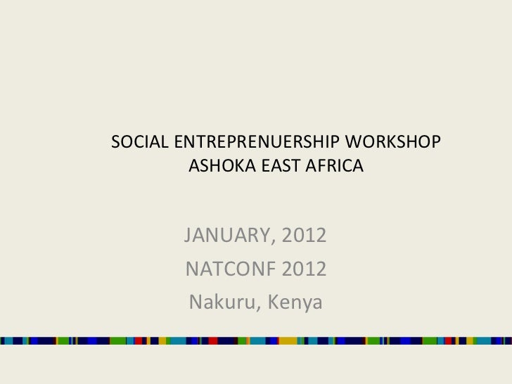 SOCIAL ENTREPRENUERSHIP WORKSHOP ASHOKA EAST AFRICA JANUARY, 2012 NATCONF 2012 Nakuru, Kenya