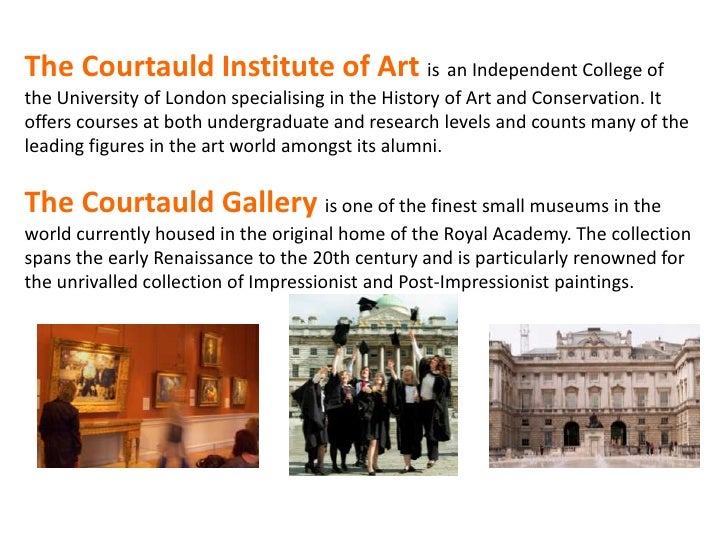 The Courtauld Institute of Art is an Independent College ofthe University of London specialising in the History of Art and...