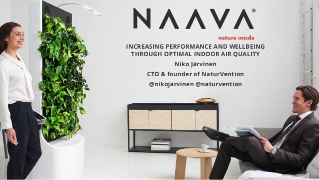 INCREASING PERFORMANCE AND WELLBEING THROUGH OPTIMAL INDOOR AIR QUALITY Niko Järvinen CTO & founder of NaturVention @nikoj...