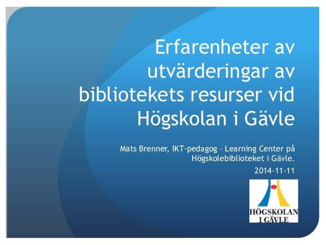 Erfarenheter av utvärderingar av bibliotekets resurser vid Högskolan i Gävle Mats Brenner, IKT-pedagog – Learning Center p...