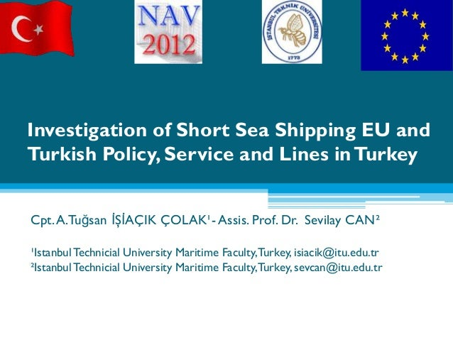 Investigation of Short Sea Shipping EU andTurkish Policy, Service and Lines in TurkeyCpt. A.Tuğsan İŞİAÇIK ÇOLAK¹- Assis. ...