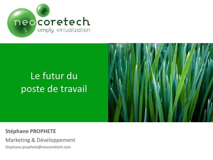 Le futur du poste de travail<br />Stéphane PROPHETE<br />Marketing & Développement<br />Stephane.prophete@neocoretech.com<...