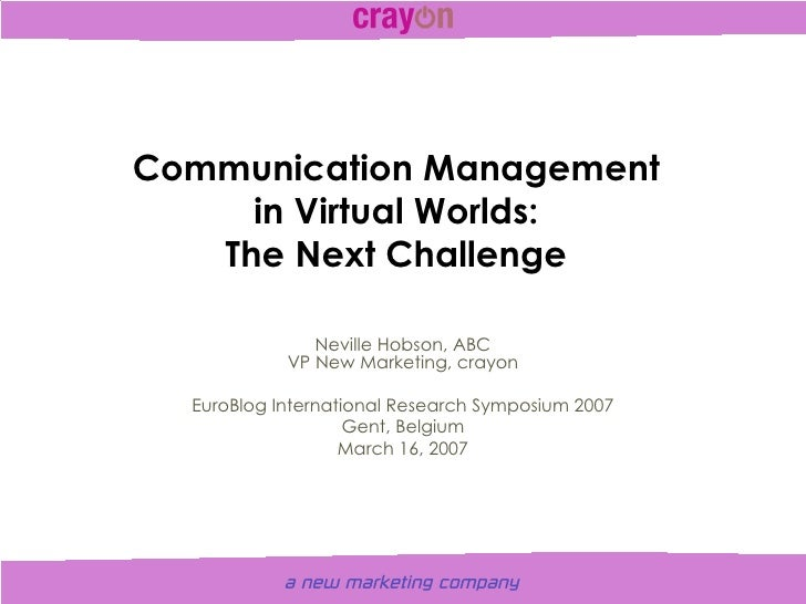 Communication Management in Virtual Worlds: The Next Challenge Neville Hobson, ABC VP New Marketing, crayon EuroBlog Inter...