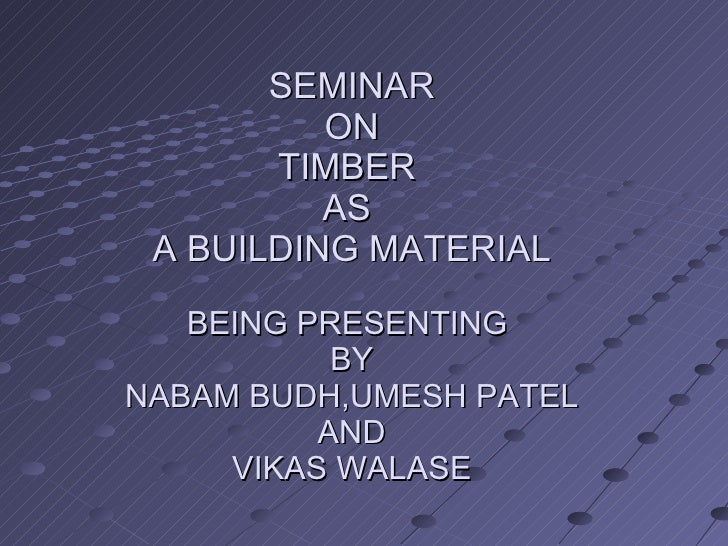 SEMINAR ON TIMBER  AS  A BUILDING MATERIAL BEING PRESENTING  BY NABAM BUDH,UMESH PATEL AND VIKAS WALASE