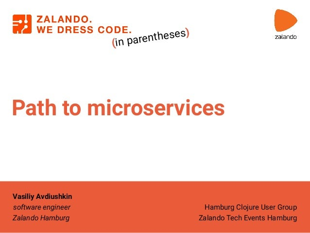 Path to microservices (in parentheses) Vasiliy Avdiushkin software engineer Zalando Hamburg Hamburg Clojure User Group Zal...