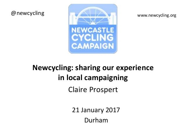 Newcycling: sharing our experience in local campaigning Claire Prospert 21 January 2017 Durham www.newcycling.org@newcycli...