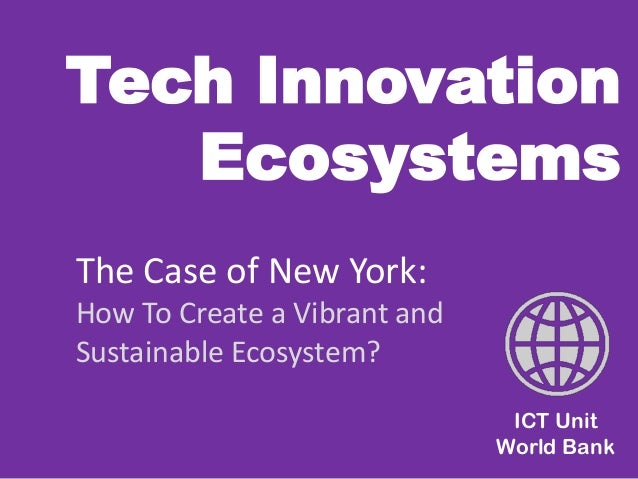 Tech Innovation Ecosystems  ICT Unit World Bank  The Case of New York:  How To Create a Vibrant and Sustainable Ecosystem?