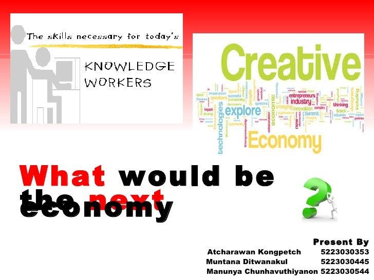 What  would be  the  next  economy Present By Atcharawan Kongpetch   5223030353 Muntana Ditwanakul  5223030445 Manunya Chu...