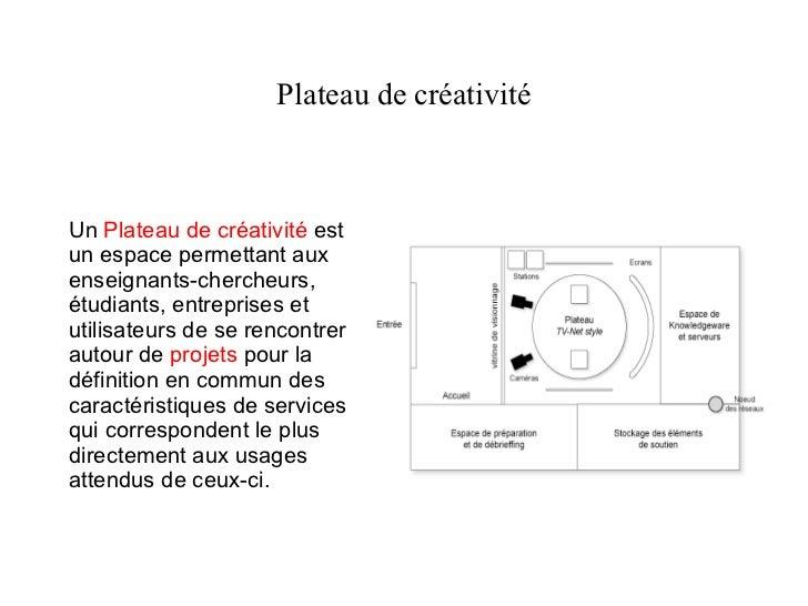 Un  Plateau de créativité  est un espace permettant aux enseignants-chercheurs, étudiants, entreprises et utilisateurs de ...