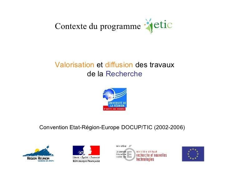Valorisation  et  diffusion  des travaux de la  Recherche Convention Etat-Région-Europe DOCUP/TIC (2002-2006) Contexte du ...