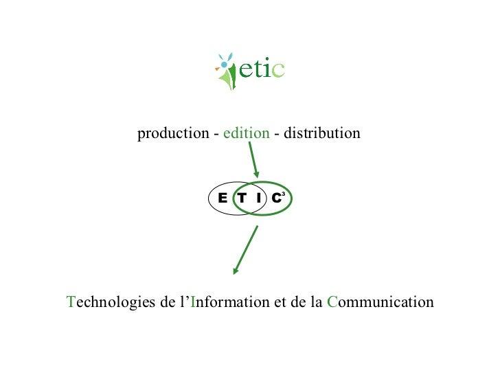 E  T  I  C 3 production -  edition  - distribution T echnologies de l ' I nformation et de la  C ommunication