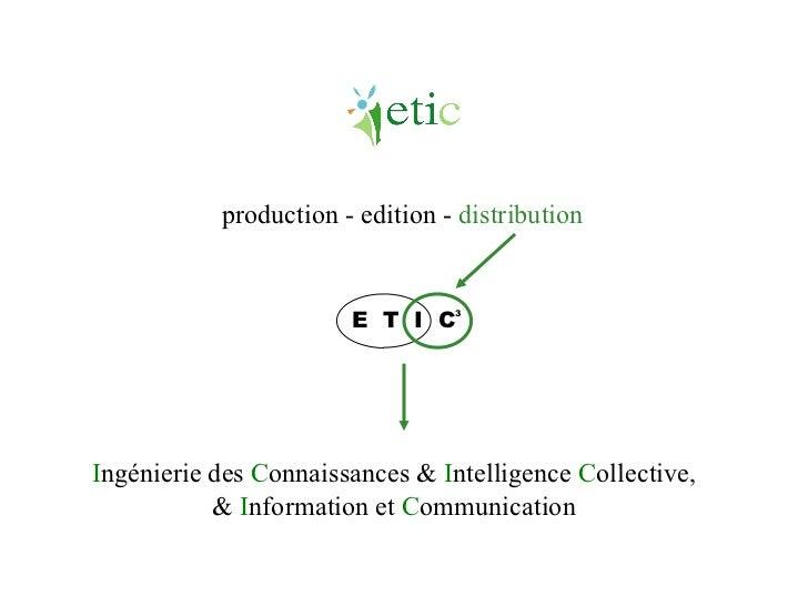I ngénierie des  C onnaissances &   I ntelligence  C ollective, &  I nformation et  C ommunication E  T  I  C 3 production...
