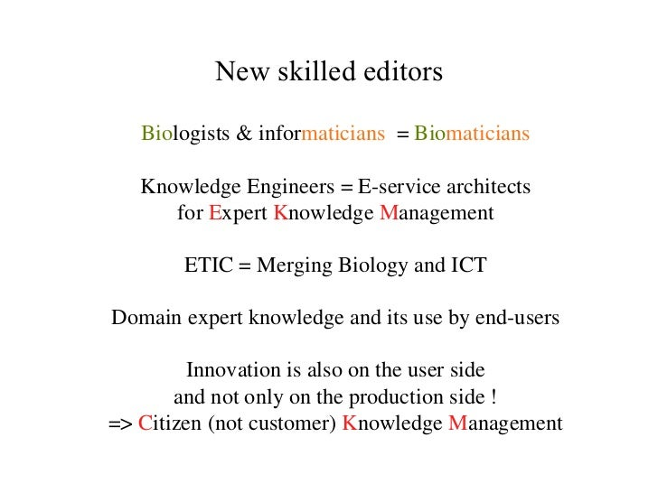 New skilled editors Bio logists & infor maticians  =  Bio maticians Knowledge Engineers = E-service architects for  E xper...