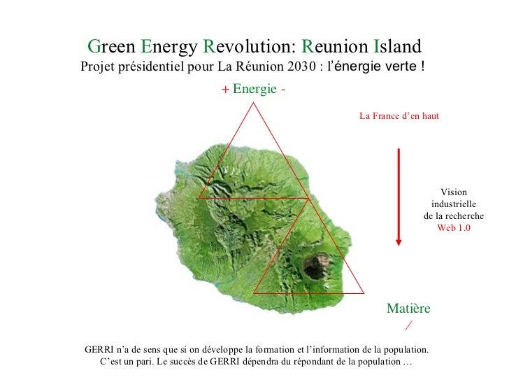 G reen  E nergy  R evolution:  R eunion  I sland Projet présidentiel pour La Réunion 2030 : l 'énergie verte !  GERRI n 'a...