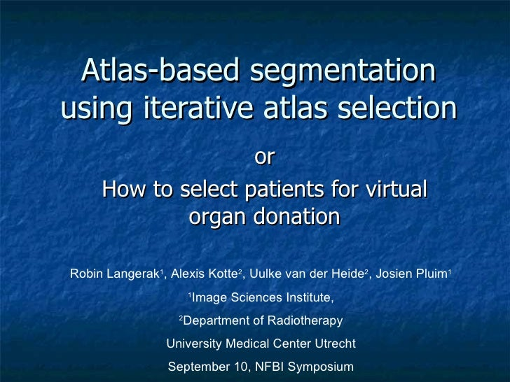 Atlas-based segmentation using iterative atlas selection or How to select patients for virtual organ donation Robin Langer...