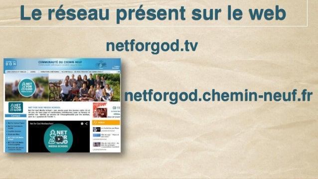 Le réseau présent sur le web netforgod.tv netforgod.chemin-neuf.fr