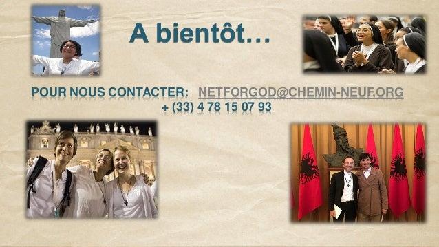 A bientôt… POUR NOUS CONTACTER: NETFORGOD@CHEMIN-NEUF.ORG + (33) 4 78 15 07 93