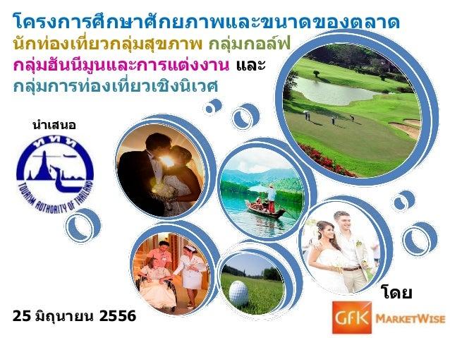 นาเสนอโดย25 มิถุนายน 2556โครงการศึกษาศักยภาพและขนาดของตลาดนักท่องเที่ยวกลุ่มสุขภาพ กลุ่มกอล์ฟกลุ่มฮันนีมูนและการแต่งงาน แล...