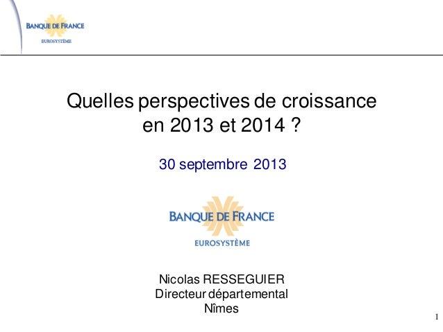 Quelles perspectives de croissance en 2013 et 2014 ? Nicolas RESSEGUIER Directeur départemental Nîmes 30 septembre 2013 1