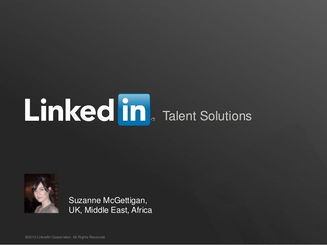 Talent Solutions                         Suzanne McGettigan,                         UK, Middle East, Africa©2013 LinkedIn...