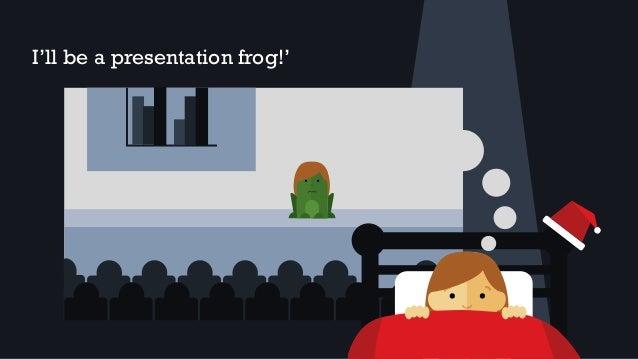 I'll be a presentation frog!'