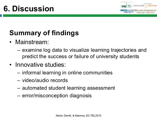 6. Discussion Summary of findings • Mainstream: – examine log data to visualize learning trajectories and predict the su...