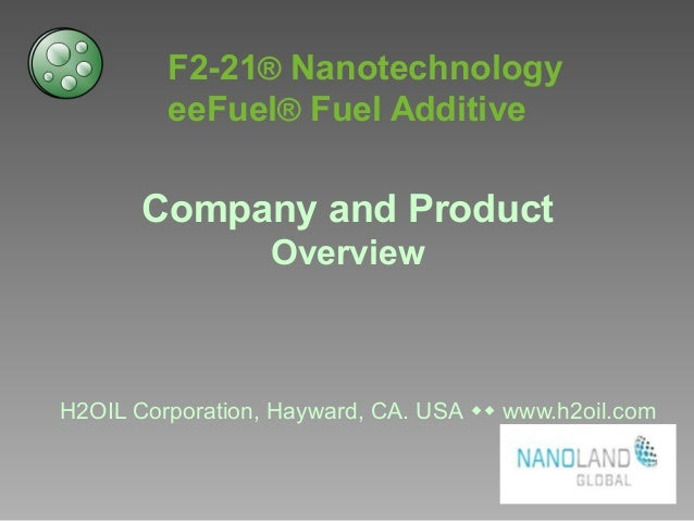 F2-21® Nanotechnology eeFuel® Fuel Additive Company and Product Overview H2OIL Corporation, Hayward, CA. USA ww www.h2oil....