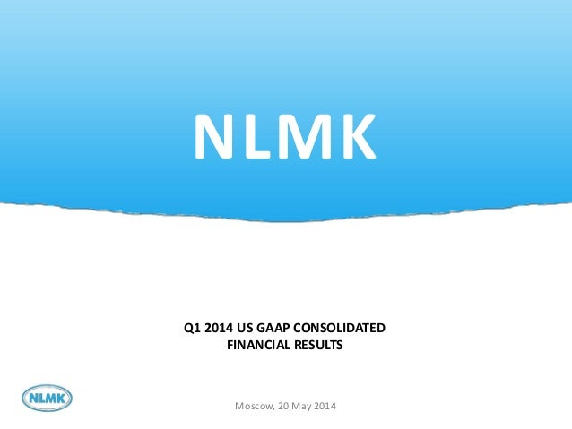 1 NLMK Moscow, 20 May 2014 Q1 2014 US GAAP CONSOLIDATED FINANCIAL RESULTS