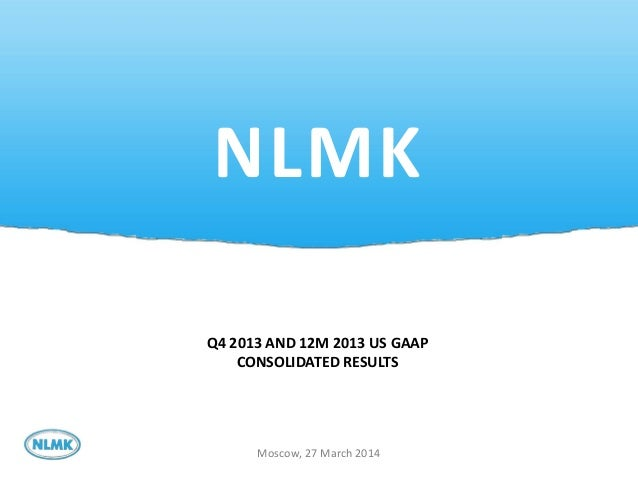 1 NLMK Moscow, 27 March 2014 Q4 2013 AND 12M 2013 US GAAP CONSOLIDATED RESULTS