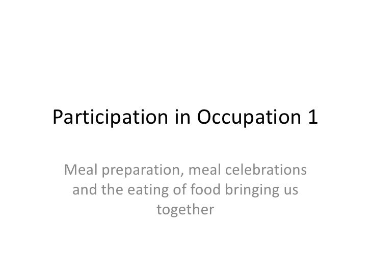 Participation in Occupation 1 Meal preparation, meal celebrations  and the eating of food bringing us              together