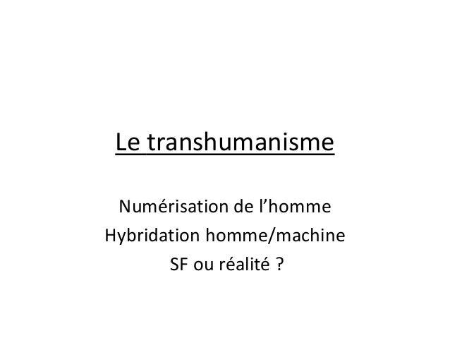 Le transhumanisme Numérisation de l'homme Hybridation homme/machine SF ou réalité ?