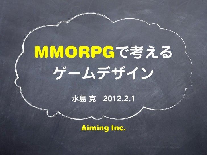 MMORPGで考える ゲームデザイン  水島 克2012.2.1   Aiming Inc.