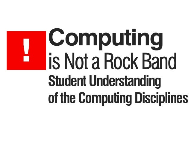 Computing StudentUnderstanding oftheComputingDisciplines ! is Not a Rock Band