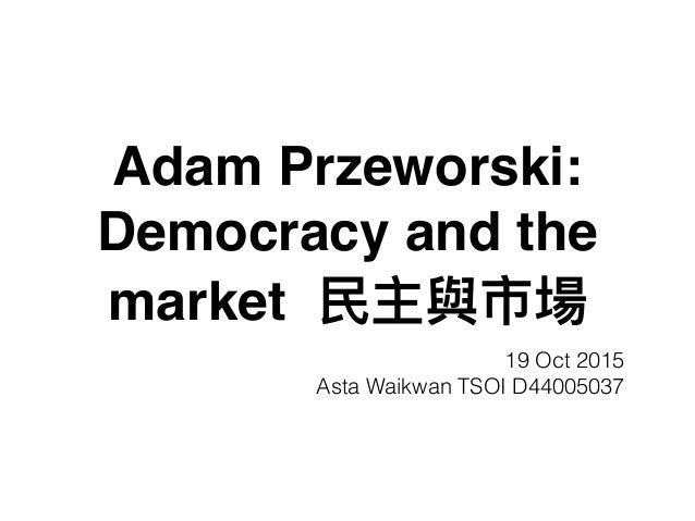 Adam Przeworski: Democracy and the market 19 Oct 2015 Asta Waikwan TSOI D44005037
