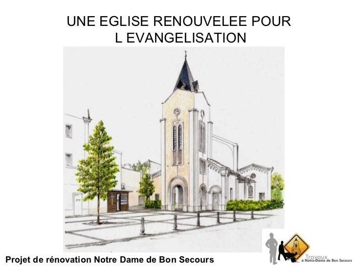 UNE EGLISE RENOUVELEE POUR  L EVANGELISATION Projet de rénovation Notre Dame de Bon Secours