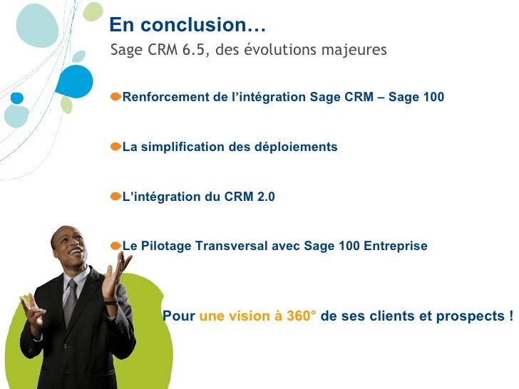 En conclusion… <ul><li>Sage CRM 6.5, des évolutions majeures </li></ul><ul><li>Renforcement de l'intégration Sage CRM – Sa...