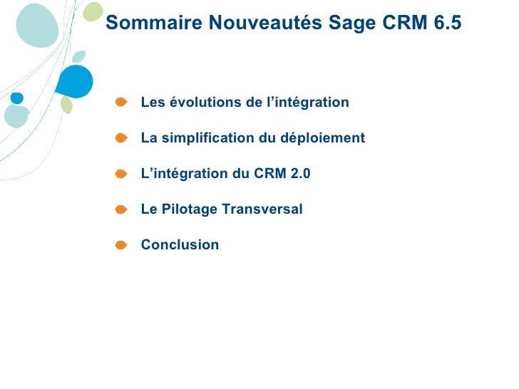 Sommaire Nouveautés Sage CRM 6.5 <ul><li>Les évolutions de l'intégration </li></ul><ul><li>La simplification du déploiemen...