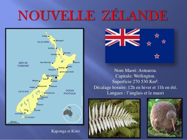 Nom Maori: Aotearoa. Capitale: Wellington. Superficie 270 530 Km². Décalage horaire: 12h en hiver et 11h en été. Langues :...